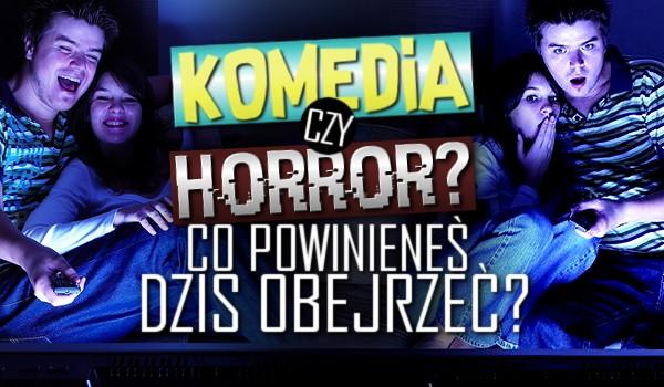 Komedia czy Horror – Co powinieneś dzisiaj obejrzeć?