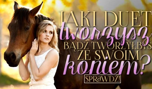 Jaki duet tworzysz, bądź tworzyłbyś ze swoim koniem?