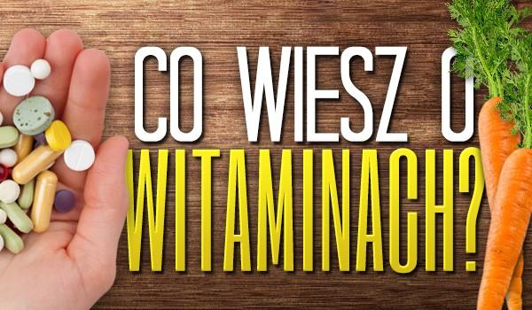 Co wiesz o witaminach?