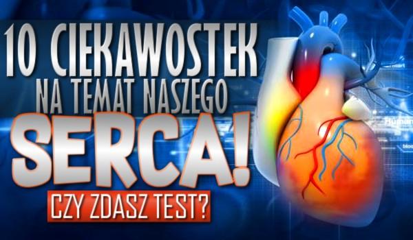 10 ciekawostek na temat naszego serca. Czy zdasz test?