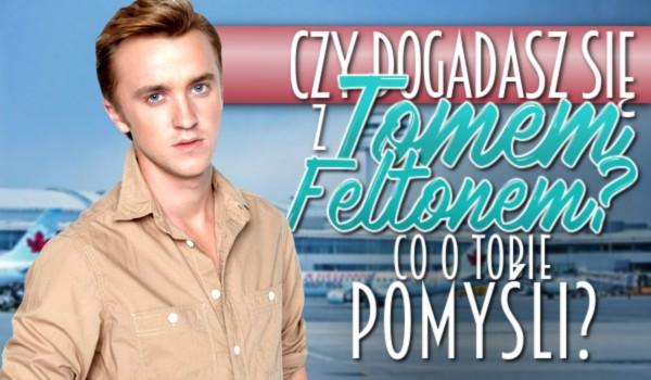 Czy dogadasz się z Tomem Feltonem? Co o Tobie pomyśli?