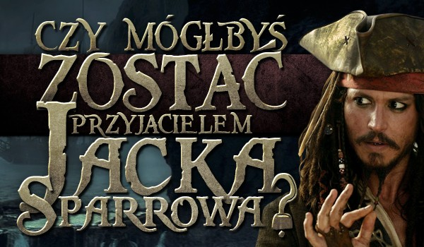 Czy mógłbyś zostać przyjacielem Jacka Sparrowa?
