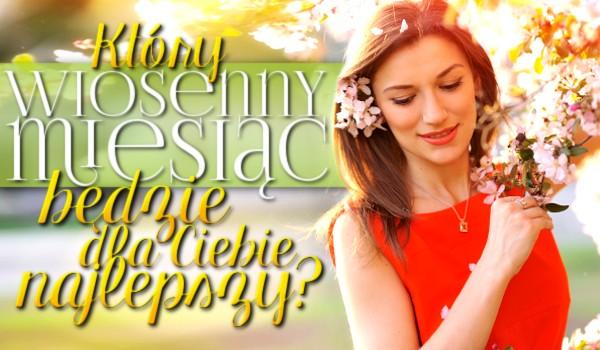 Który wiosenny miesiąc będzie dla Ciebie najlepszy?