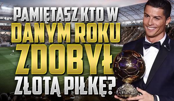 Pamiętasz kto w danym roku zdobył złotą piłkę?