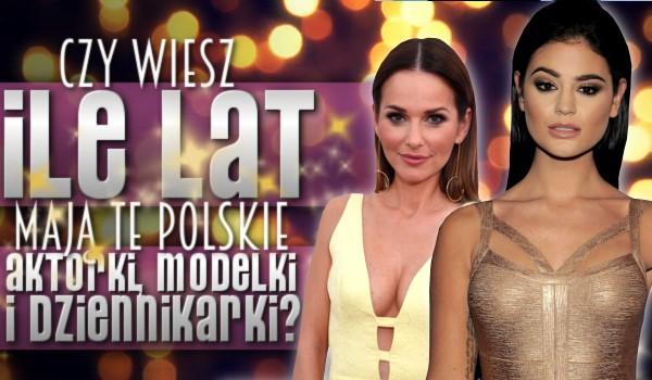 Czy wiesz, ile lat mają te polskie aktorki, dziennikarki, modelki?