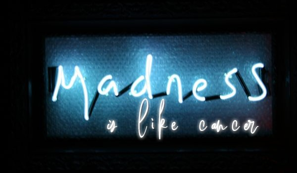 Madness is like cancer