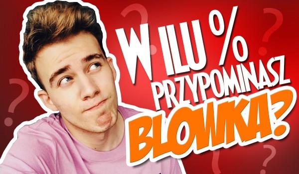 W ilu % przypominasz Blowka?