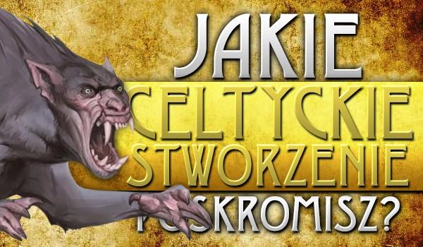 Które celtyckie stworzenie poskromisz?