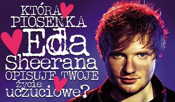 Jaka piosenka Eda Sheerana opisuje Twoje życie miłosne?