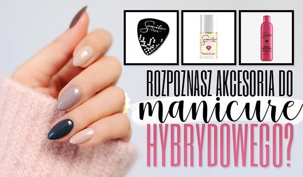 Rozpoznasz rzeczy do manicure hybrydowego?