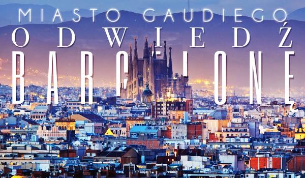 Miasto Gaudiego – Odwiedź Barcelonę!