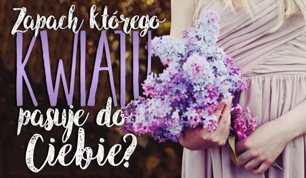Zapach którego kwiatu najbardziej do Ciebie pasuje?