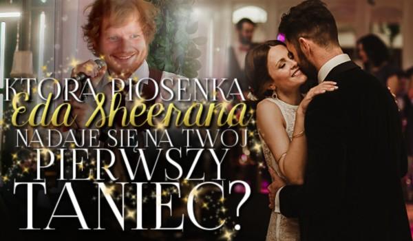 Jaka piosenka Eda Sheerana nadaje się na Twój pierwszy taniec?