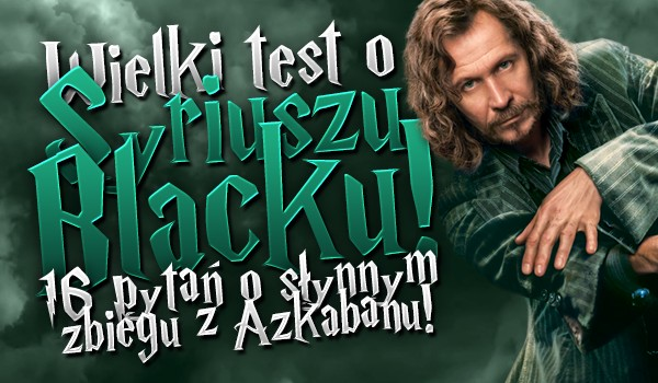 Wielki test o Syriuszu Blacku! 16 pytań o słynnym zbiegu z Azkabanu!