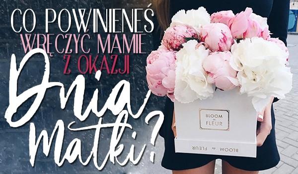 Co powinieneś wręczyć swojej mamie z okazji Dnia Matki?
