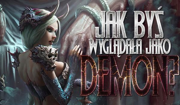 Jak wyglądałabyś, jako demon na podstawie wybranych przez Ciebie obrazków?