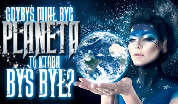 Gdybyś miał być planetą, to którą byś był?