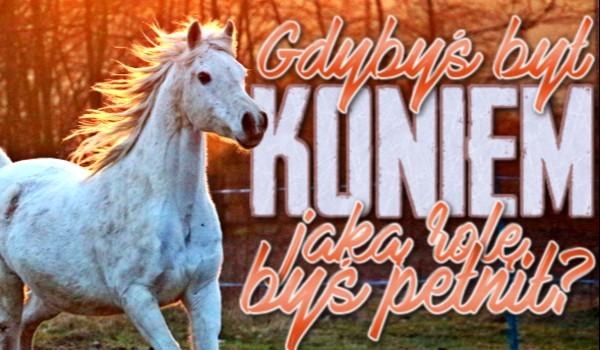 Gdybyś był koniem, jaką rolę byś pełnił?
