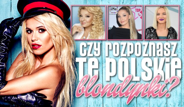 Czy rozpoznasz te polskie blondynki?