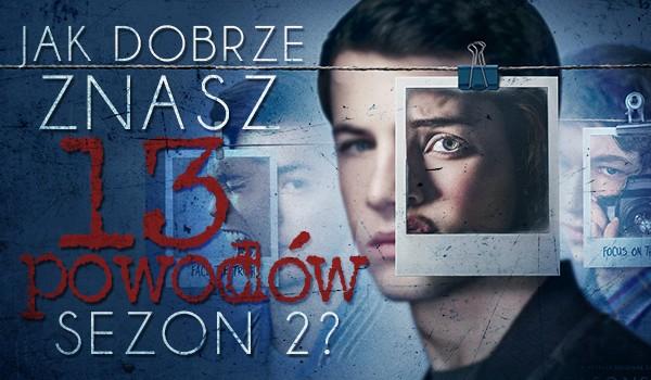 """Jak dobrze znasz """"13 powodów"""" sezon 2?"""