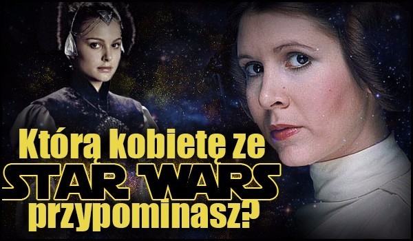 """Którą kobietę ze """"Star Wars"""" przypominasz?"""