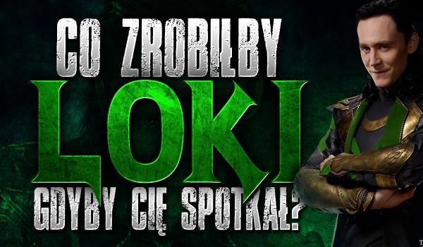 Co zrobiłby Loki, gdyby Cię spotkał?