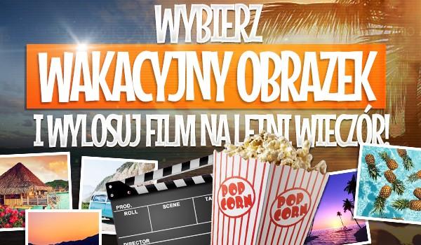 Wybierz wakacyjny obrazek i wylosuj film na letni wieczór!