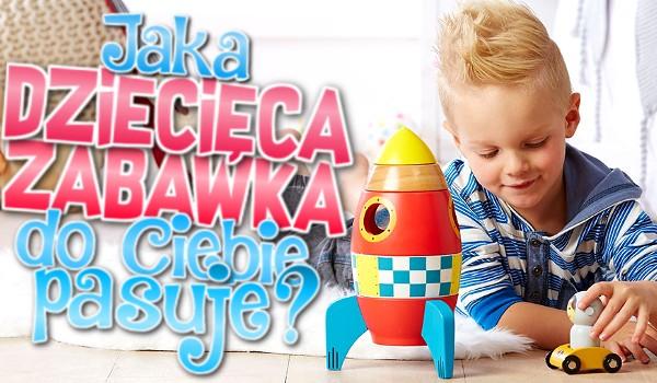 Jaka dziecięca zabawka do Ciebie pasuje?