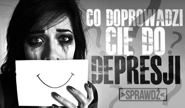 Co doprowadzi Cię do depresji?