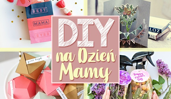 Jaki prezent DIY powinieneś zrobić na Dzień Matki?