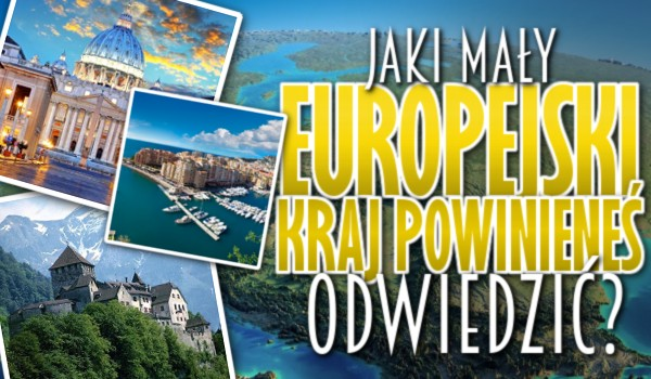 Który mały europejski kraj powinieneś odwiedzić?