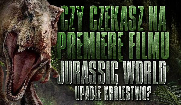 """Czy czekasz na premierę filmu """"Jurassic World: Upadłe Królestwo""""?"""