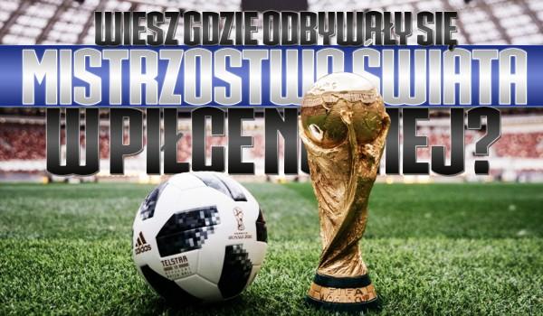 Wiesz w jakich krajach organizowane były Mistrzostwa Świata w piłce nożnej?