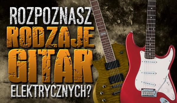 Czy rozpoznasz najpopularniejsze rodzaje gitar elektrycznych?
