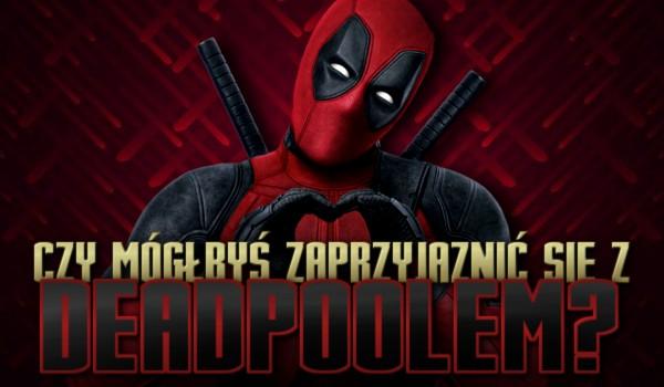 Czy mógłbyś zaprzyjaźnić się z Deadpoolem?