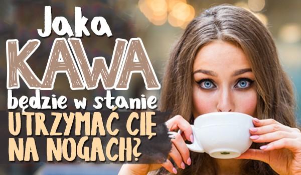 Jaka kawa będzie w stanie utrzymać Cię na nogach?