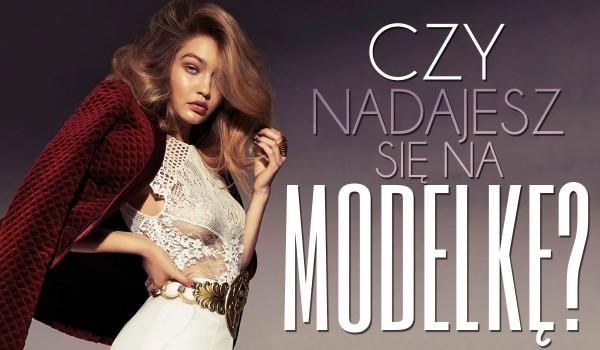 Czy nadajesz się na modelkę?