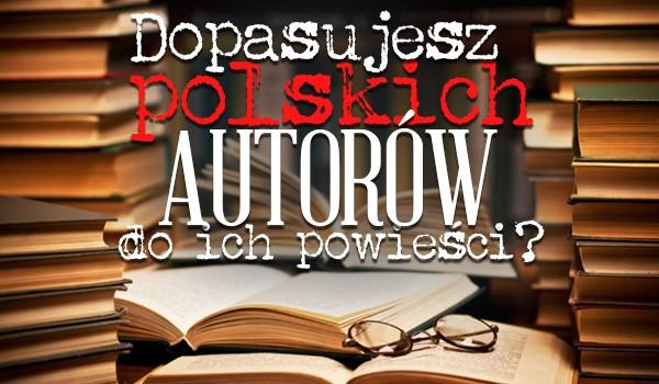 Zdołasz dopasować polskiego autora do jego powieści? Przekonajmy się!