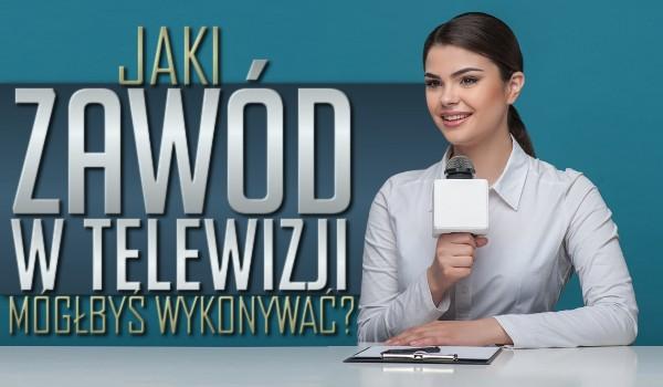 Jaki zawód w telewizji mógłbyś wykonywać?