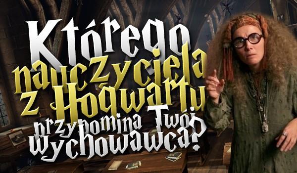 Którego profesora z Hogwartu przypomina Twój wychowawca?