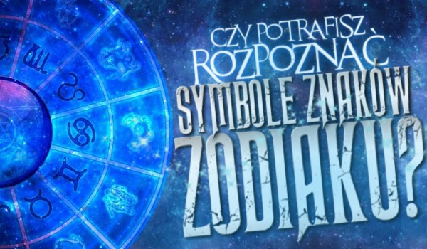 Czy potrafisz rozpoznać symbole znaków zodiaku?