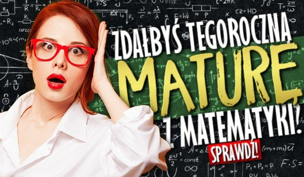 Czy zdałbyś tegoroczną maturę z matematyki?
