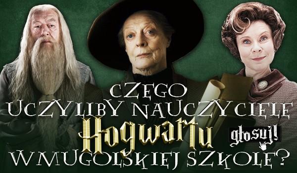 Czego uczyliby nauczyciele Hogwartu w mugolskiej szkole?
