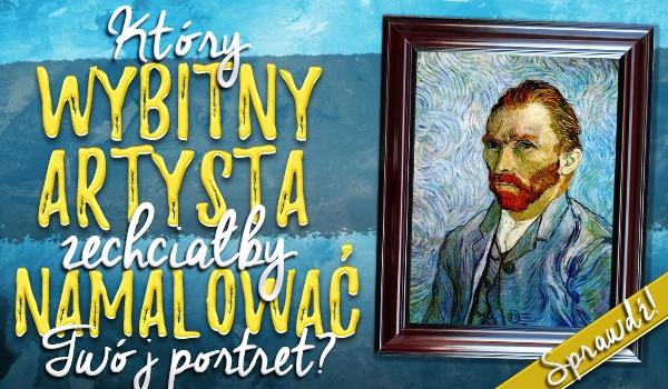Który wybitny artysta zechciałby namalować Twój portret?