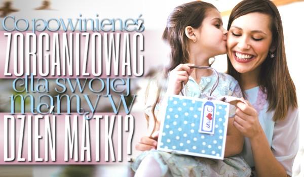 Co powinieneś zorganizować dla swojej mamy w Dzień Matki?