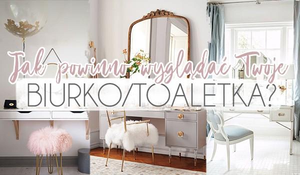 Sprawdź, jak powinno wyglądać Twoje biurko/toaletka!