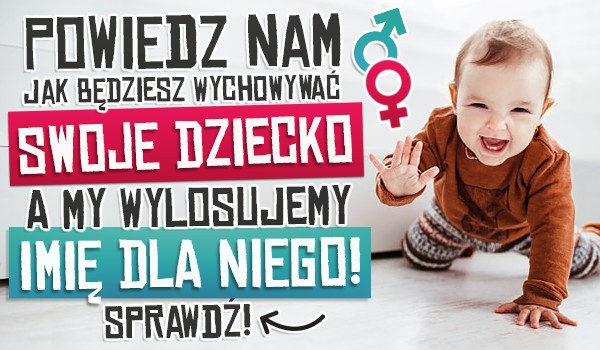 Powiedz nam, jak będziesz wychowywać swoje dziecko, a my wylosujemy imię dla niego!