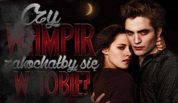 Czy wampir zakochałby się w Tobie?