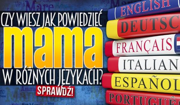 Czy wiesz jak powiedzieć mama w 20 różnych językach?