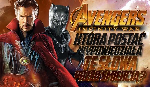 Która z tych postaci w Avengers: Infinity War wypowiedziała te słowa nim umarła?
